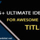 25+ ultimate formulas for awesome titles and headlines